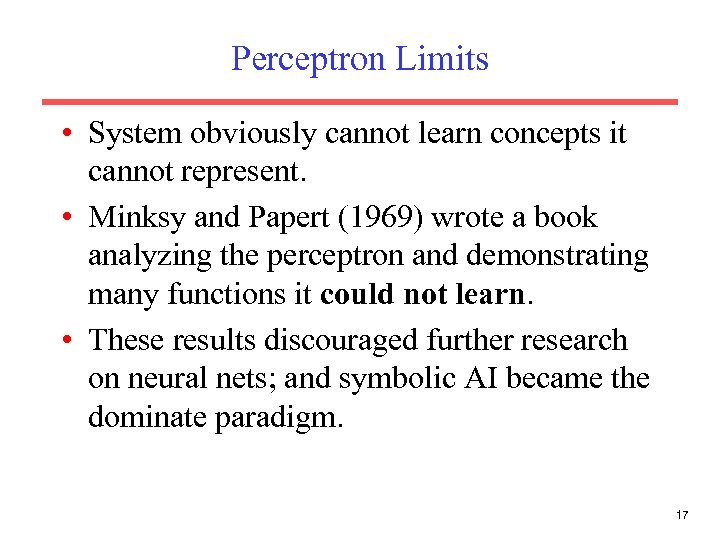 Perceptron Limits • System obviously cannot learn concepts it cannot represent. • Minksy and