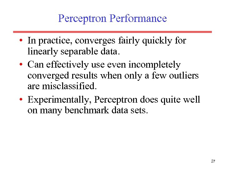 Perceptron Performance • In practice, converges fairly quickly for linearly separable data. • Can
