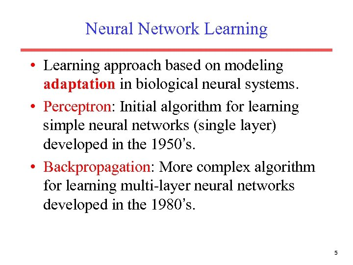 Neural Network Learning • Learning approach based on modeling adaptation in biological neural systems.