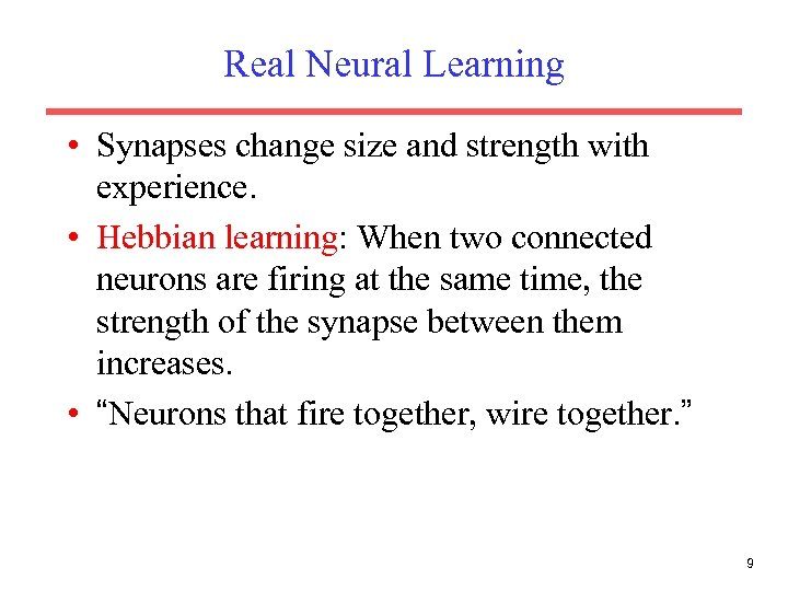 Real Neural Learning • Synapses change size and strength with experience. • Hebbian learning: