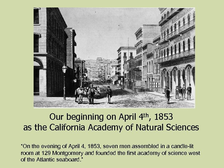 Our beginning on April 4 th, 1853 as the California Academy of Natural Sciences