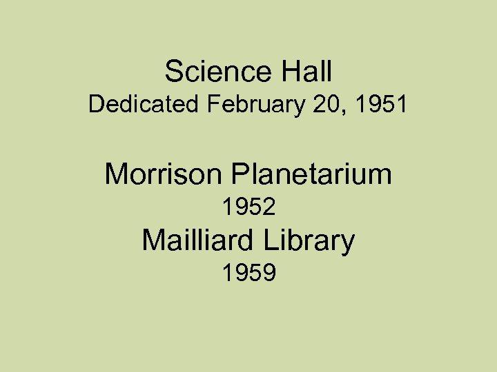 Science Hall Dedicated February 20, 1951 Morrison Planetarium 1952 Mailliard Library 1959
