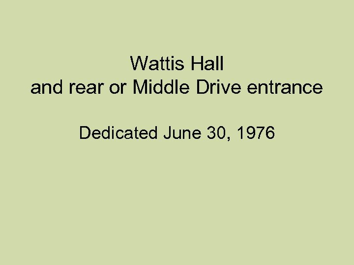 Wattis Hall and rear or Middle Drive entrance Dedicated June 30, 1976