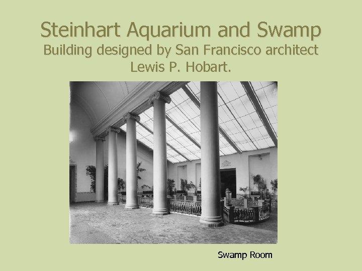 Steinhart Aquarium and Swamp Building designed by San Francisco architect Lewis P. Hobart. Swamp