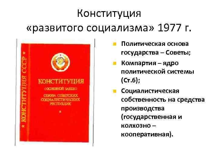 Конституция «развитого социализма» 1977 г. Политическая основа государства – Советы; Компартия – ядро политической