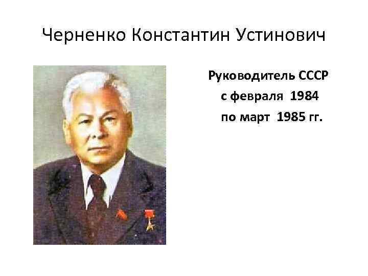 Черненко Константин Устинович Руководитель СССР с февраля 1984 по март 1985 гг.