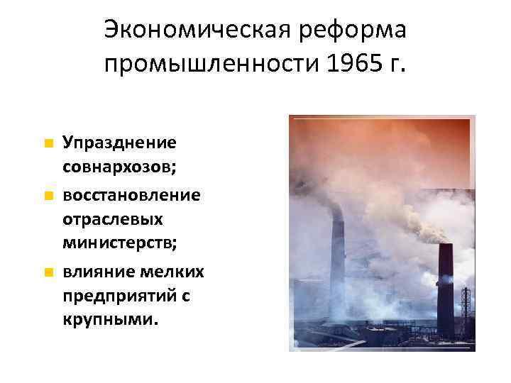 Экономическая реформа промышленности 1965 г. Упразднение совнархозов; восстановление отраслевых министерств; влияние мелких предприятий с