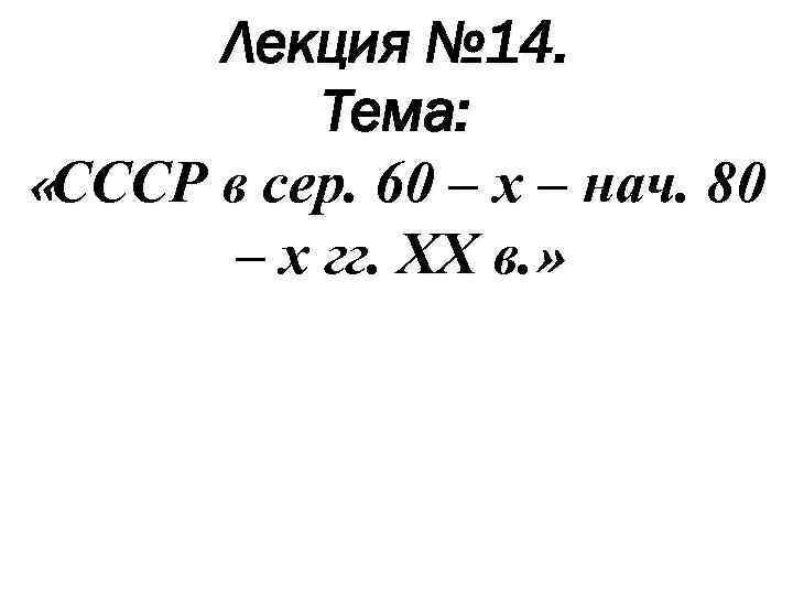 Лекция № 14. Тема: «СССР в сер. 60 – х – нач. 80 –