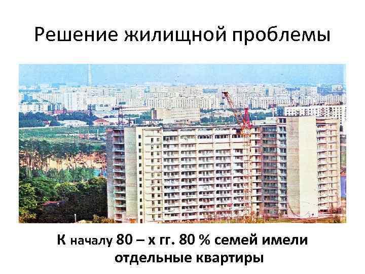 Решение жилищной проблемы К началу 80 – х гг. 80 % семей имели отдельные