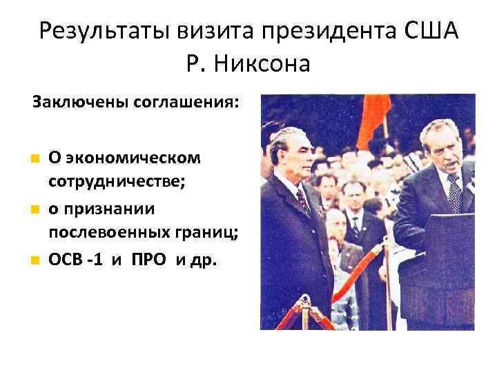 Результаты визита президента США Р. Никсона Заключены соглашения: О экономическом сотрудничестве; о признании послевоенных