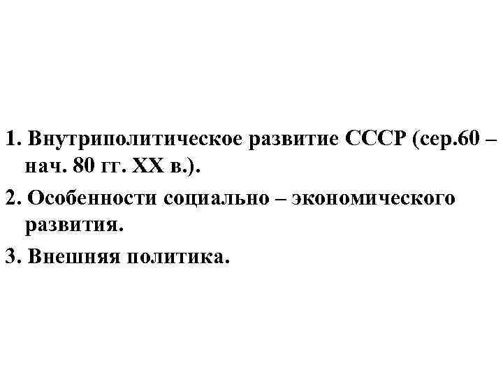 Вопросы: 1. Внутриполитическое развитие СССР (сер. 60 – нач. 80 гг. ХХ в. ).