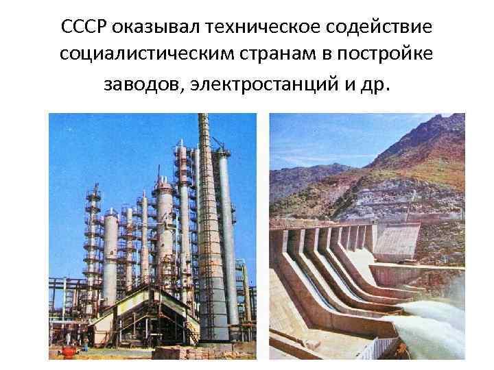 СССР оказывал техническое содействие социалистическим странам в постройке заводов, электростанций и др.