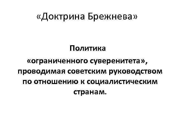 «Доктрина Брежнева» Политика «ограниченного суверенитета» , проводимая советским руководством по отношению к социалистическим