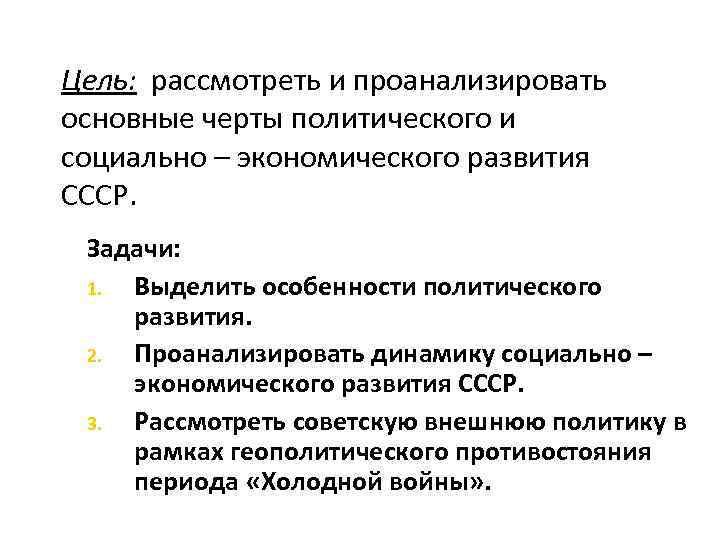 Цель: рассмотреть и проанализировать основные черты политического и социально – экономического развития СССР. Задачи: