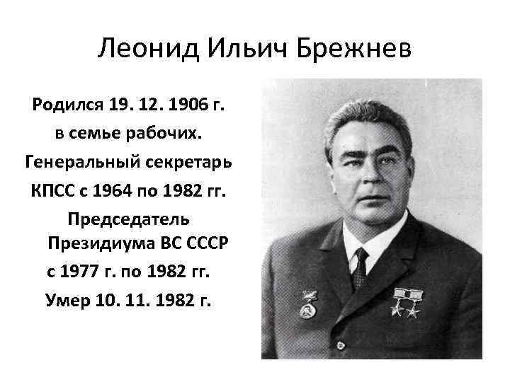 Леонид Ильич Брежнев Родился 19. 12. 1906 г. в семье рабочих. Генеральный секретарь КПСС