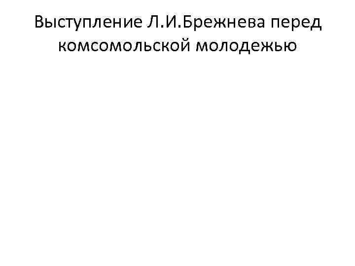 Выступление Л. И. Брежнева перед комсомольской молодежью