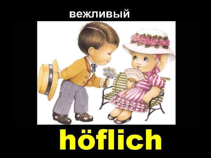 вежливый höflich