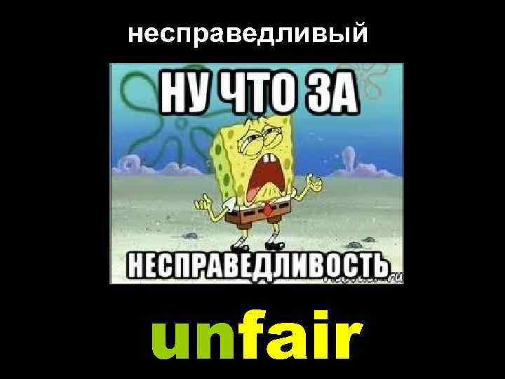 несправедливый unfair