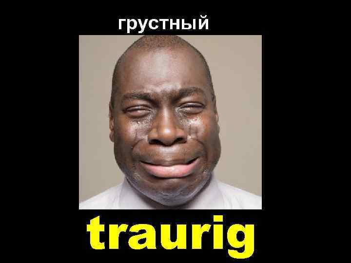 грустный traurig