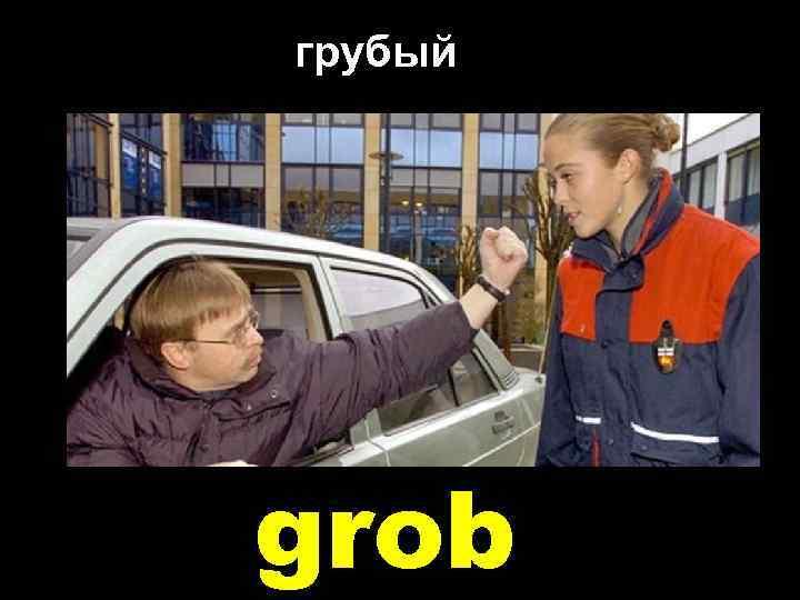 грубый grob
