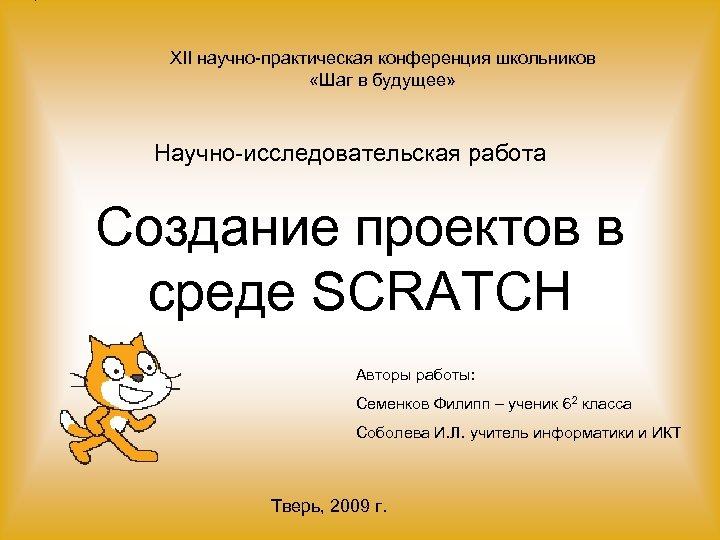 XII научно-практическая конференция школьников «Шаг в будущее» Научно-исследовательская работа Создание проектов в среде SCRATCH