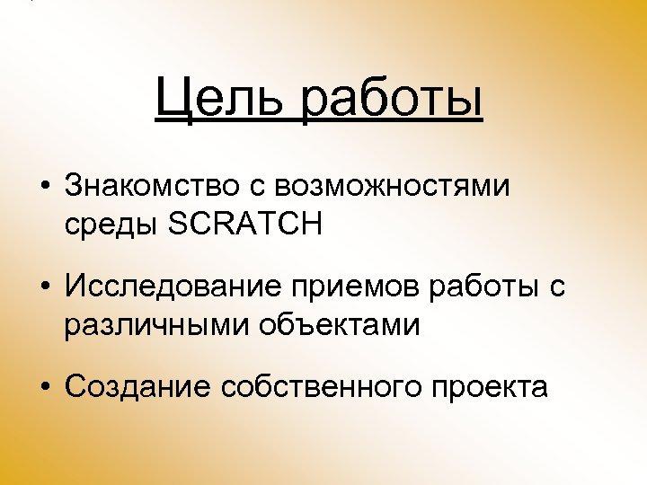 Цель работы • Знакомство с возможностями среды SCRATCH • Исследование приемов работы с различными