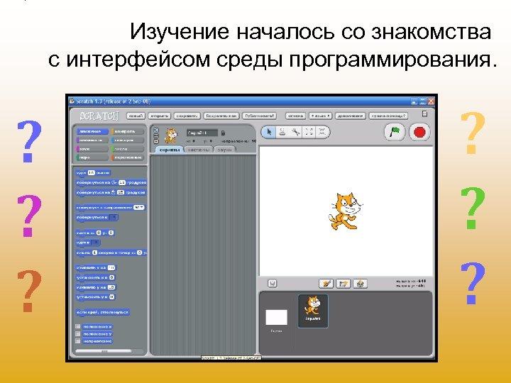 Изучение началось со знакомства с интерфейсом среды программирования. ? ? ?