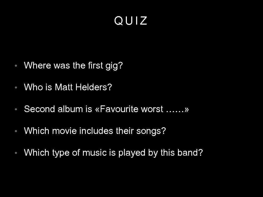 QUIZ • Where was the first gig? • Who is Matt Helders? • Second