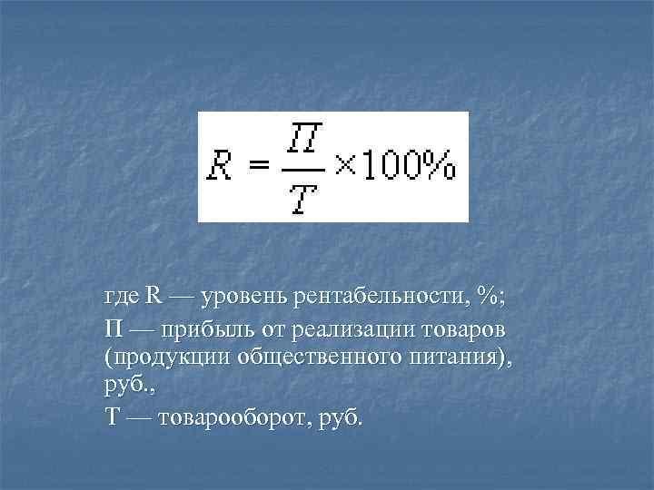 где R — уровень рентабельности, %; П — прибыль от реализации товаров (продукции общественного