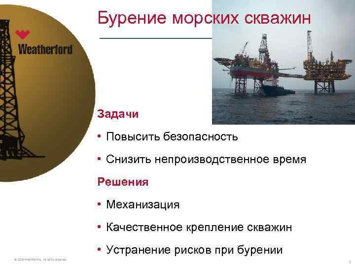 Бурение морских скважин Задачи • Повысить безопасность • Снизить непроизводственное время Решения • Механизация