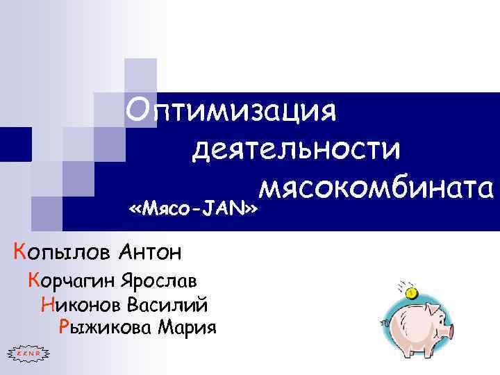 Оптимизация деятельности мясокомбината «Мясо-JAN» Копылов Антон Корчагин Ярослав Никонов Василий Рыжикова Мария K K
