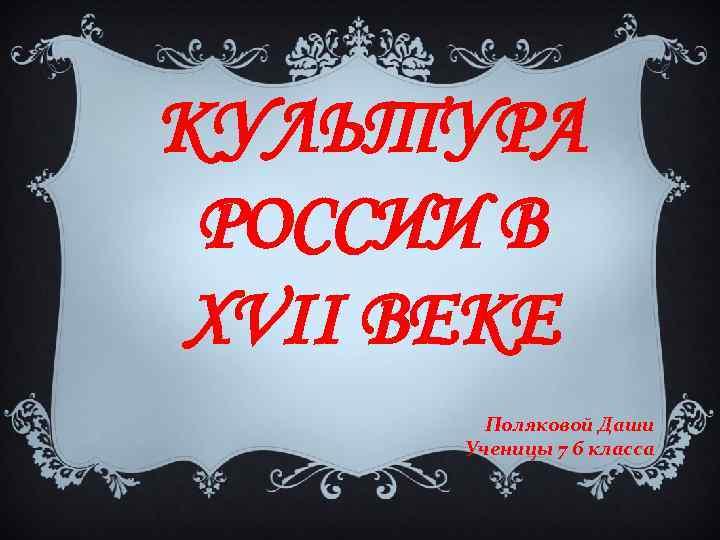 КУЛЬТУРА РОССИИ В XVII ВЕКЕ Поляковой Даши Ученицы 7 б класса