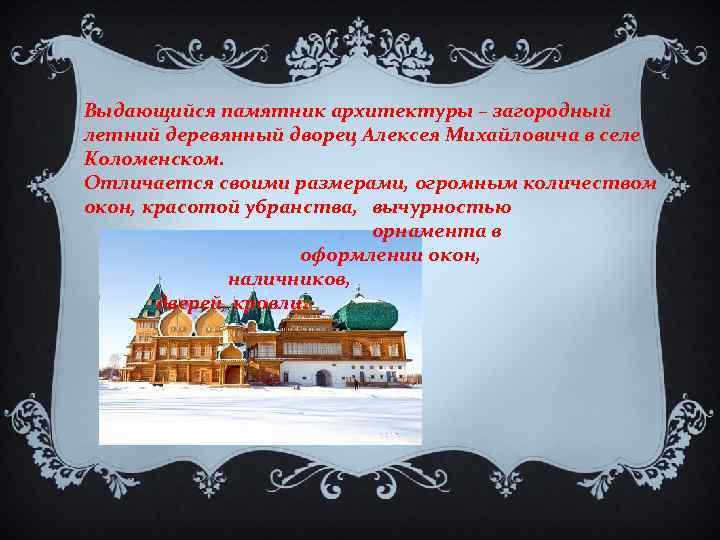 Выдающийся памятник архитектуры – загородный летний деревянный дворец Алексея Михайловича в селе Коломенском. Отличается