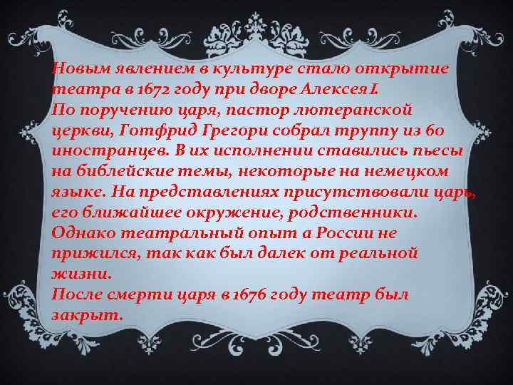 Новым явлением в культуре стало открытие театра в 1672 году при дворе Алексея. I.