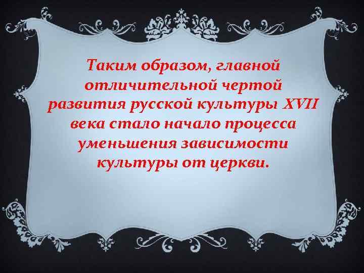 Таким образом, главной отличительной чертой развития русской культуры XVII века стало начало процесса уменьшения