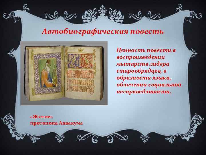 Автобиографическая повесть Ценность повести в воспроизведении мытарств лидера старообрядцев, в образности языка, обличении социальной