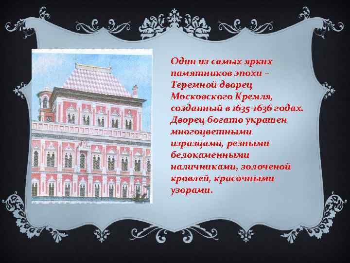 Один из самых ярких памятников эпохи – Теремной дворец Московского Кремля, созданный в 1635