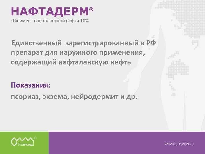 Единственный зарегистрированный в РФ препарат для наружного применения, содержащий нафталанскую нефть Показания: псориаз, экзема,