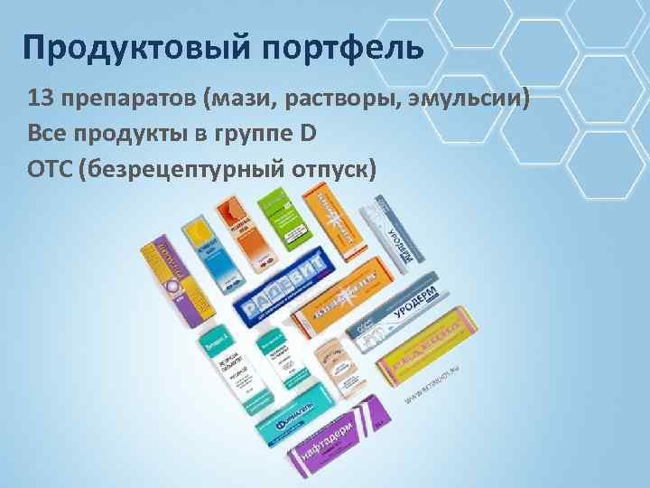 Продуктовый портфель 13 препаратов (мази, растворы, эмульсии) Все продукты в группе D OTC (безрецептурный