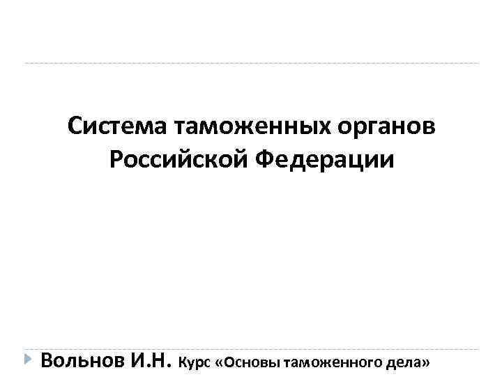 Система таможенных органов Российской Федерации Вольнов И. Н. Курс «Основы таможенного дела»