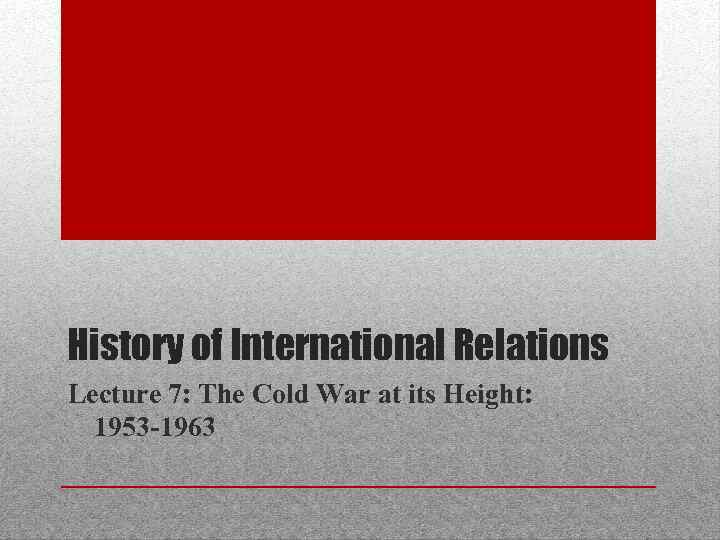 History of International Relations Lecture 7: The Cold War at its Height: 1953 -1963