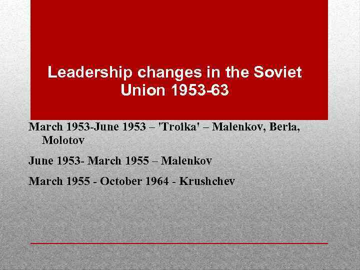 Leadership changes in the Soviet Union 1953 -63 March 1953 -June 1953 – 'Troika'