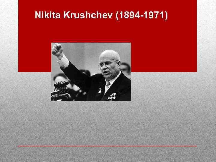 Nikita Krushchev (1894 -1971)