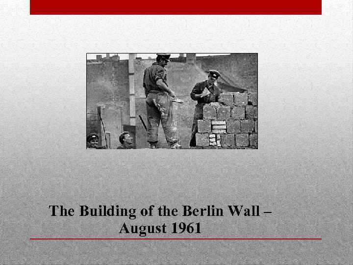 The Building of the Berlin Wall – August 1961
