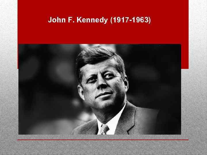 John F. Kennedy (1917 -1963)