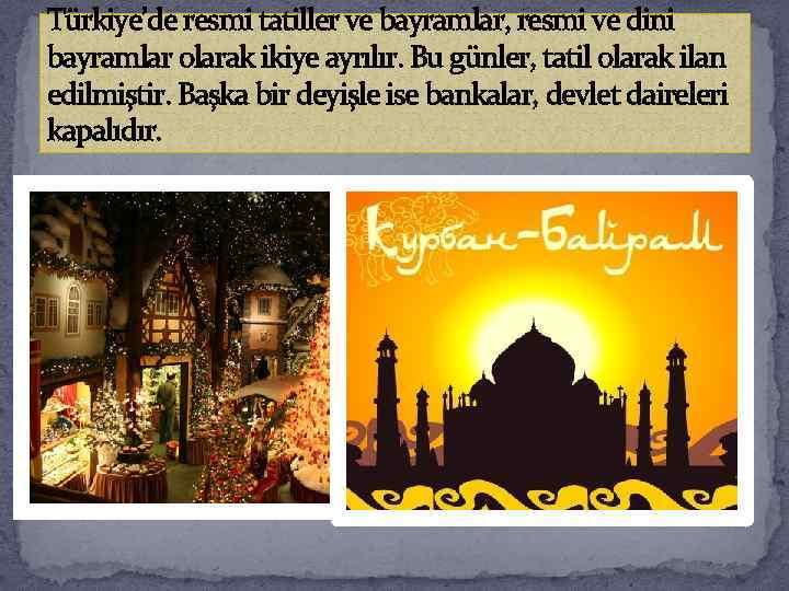 Türkiye'de resmi tatiller ve bayramlar, resmi ve dini bayramlar olarak ikiye ayrılır. Bu günler,