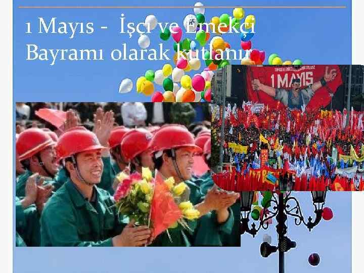 1 Mayıs - İşçi ve Emekçi Bayramı olarak kutlanır