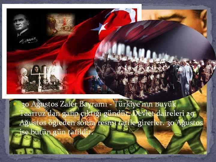 30 Ağustos Zafer Bayramı - Türkiye'nin Büyük Taarruz'dan galip çıktığı gündür. Devlet daireleri