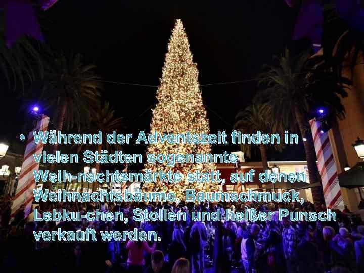 • Während der Adventszeit finden in vielen Städten sogenannte Weih nachtsmärkte statt, auf