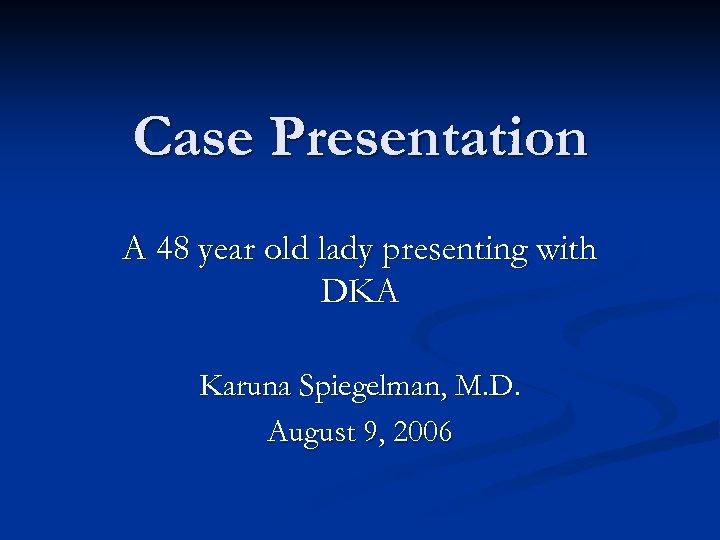 Case Presentation A 48 year old lady presenting with DKA Karuna Spiegelman, M. D.